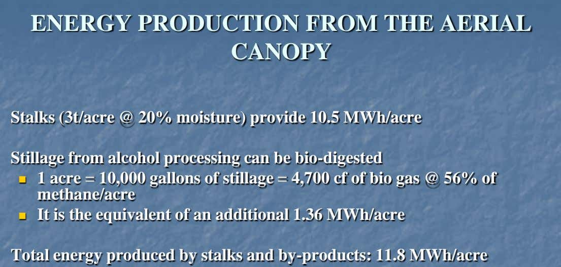 ENERGY PRODUCTION FROM THE AERIAL CANOPY Stalks (3t/acre @ 20% moisture) provide 10.5 MWh/acre Stillage