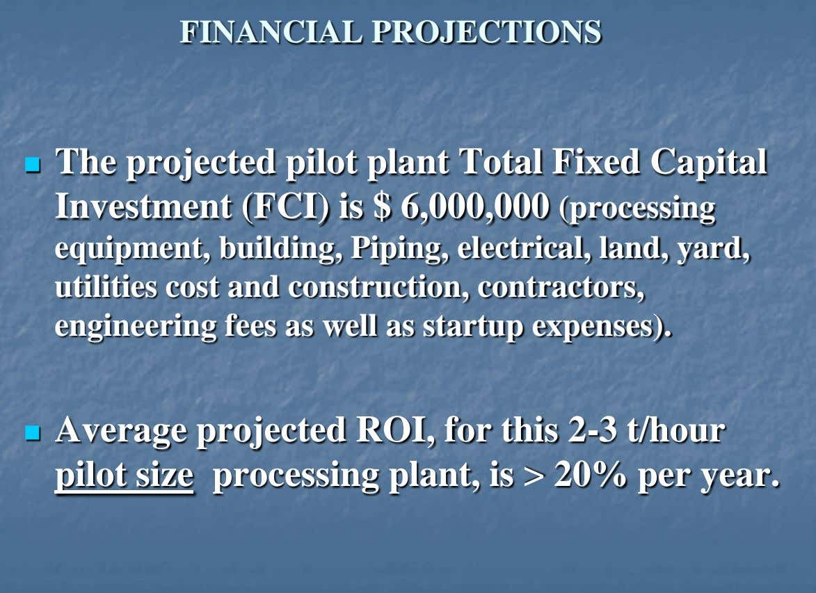 FINANCIAL PROJECTIONS  The projected pilot plant Total Fixed Capital Investment (FCI) is $ 6,000,000