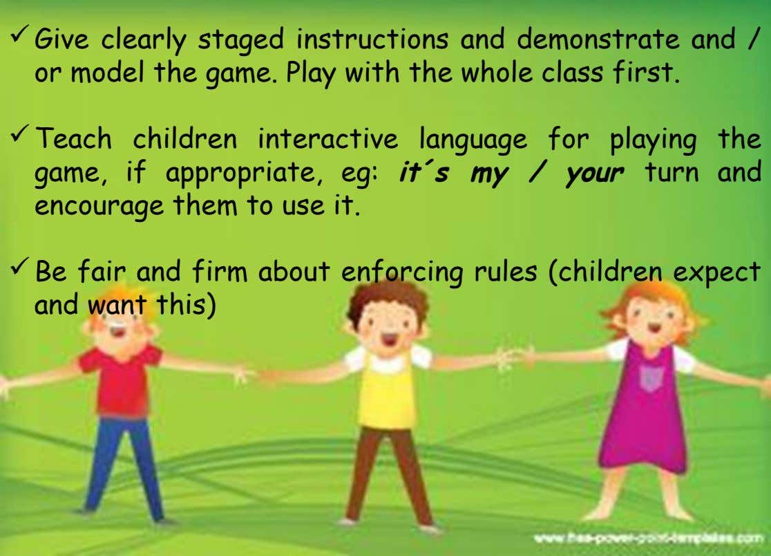 Give clearly staged instructions and demonstrate and / or model the game. Play with the whole