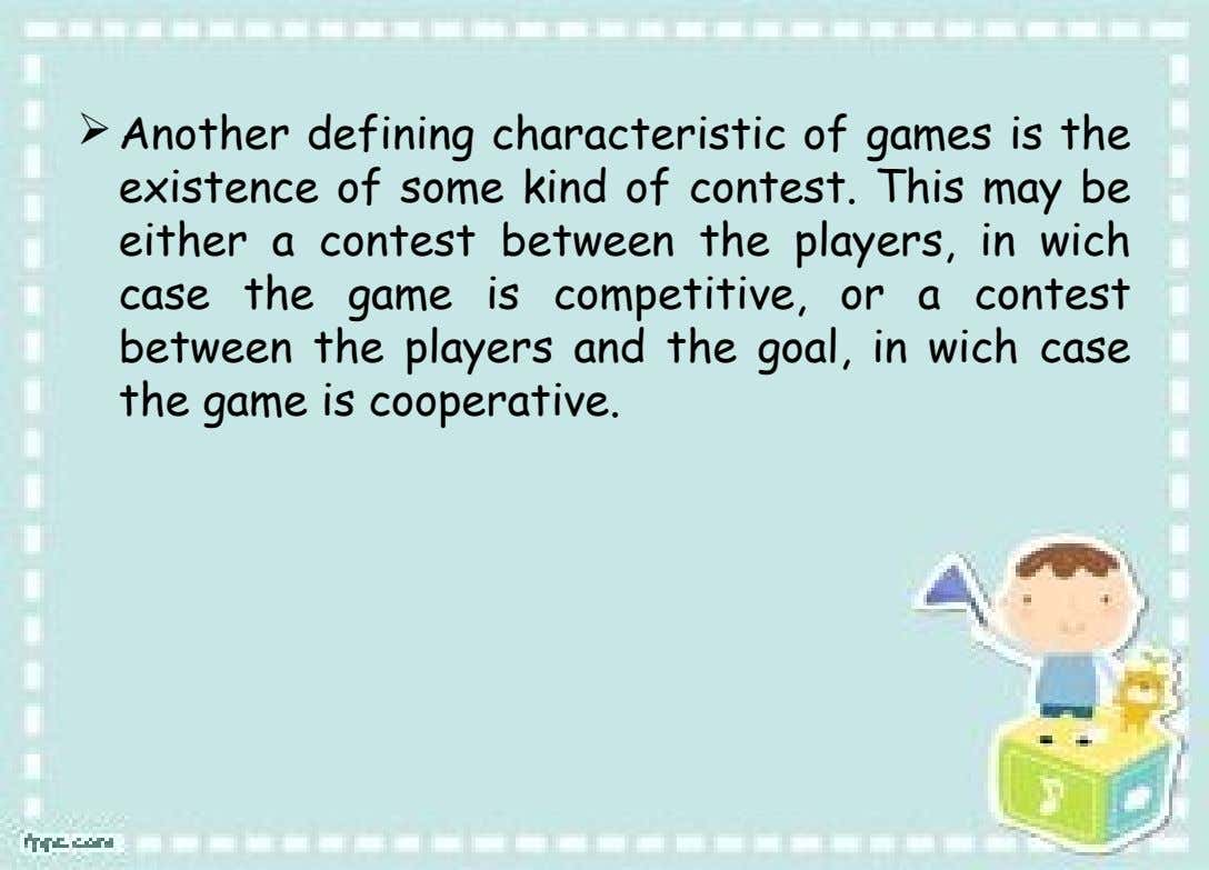 Another defining characteristic of games is the existence of some kind of contest. This may be