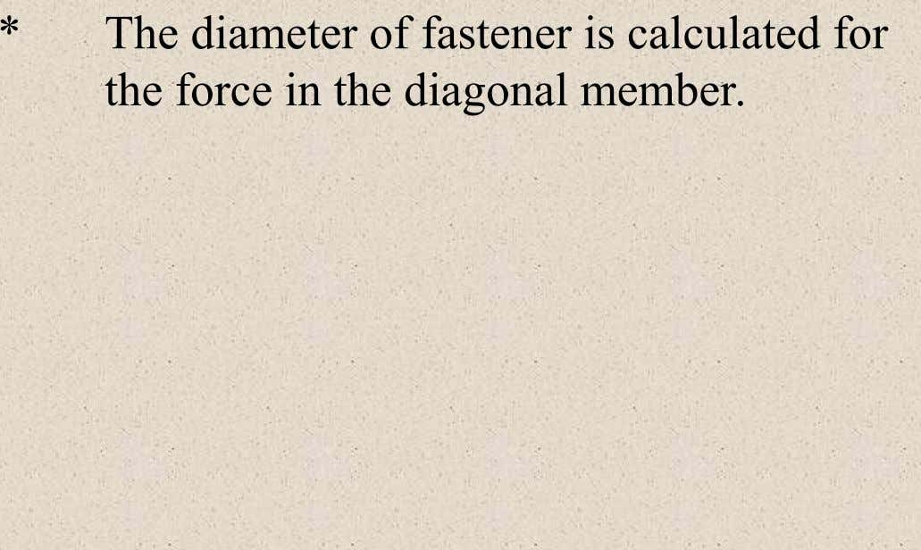 * The diameter of fastener is calculated for the force in the diagonal member.