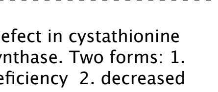 defect in cystathionine synthase. Two forms: 1. deficiency 2. decreased