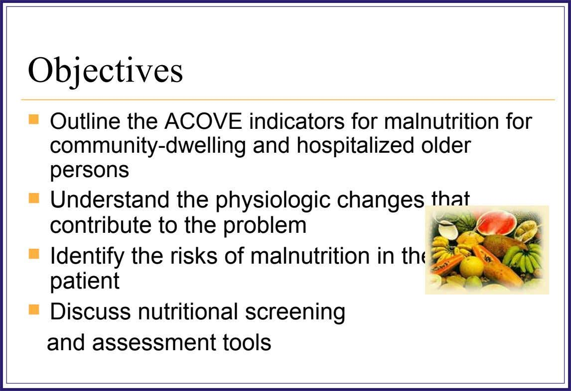 Objectives  Outline the ACOVE indicators for malnutrition for community-dwelling and hospitalized older persons  Understand