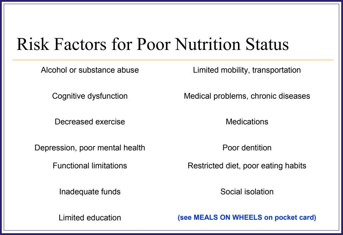 Risk Factors for Poor Nutrition Status Alcohol or substance abuse Cognitive dysfunction Decreased exercise Limited mobility,