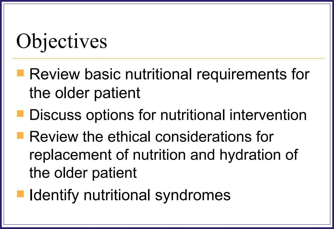Objectives  Review basic nutritional requirements for the older patient  Discuss options for nutritional intervention