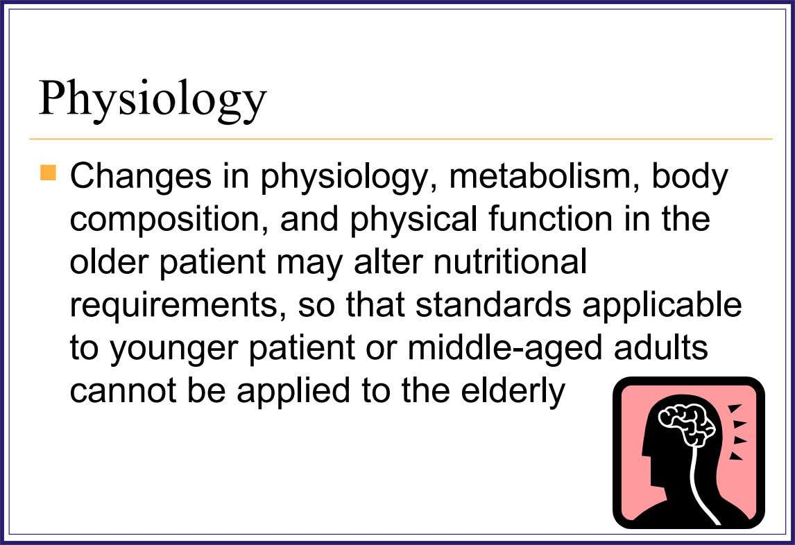 Physiology  Changes in physiology, metabolism, body composition, and physical function in the older patient may