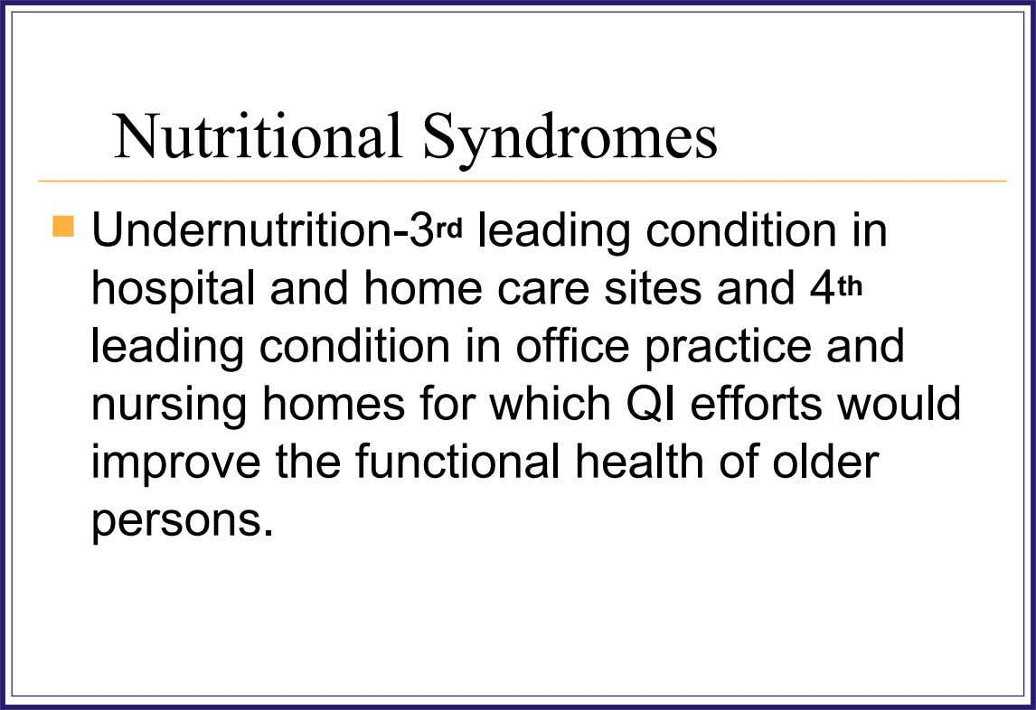Nutritional Syndromes  Undernutrition-3 rd leading condition in hospital and home care sites and 4 th