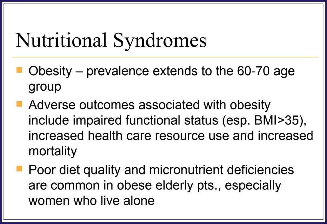 Nutritional Syndromes  Obesity – prevalence extends to the 60-70 age group  Adverse outcomes associated