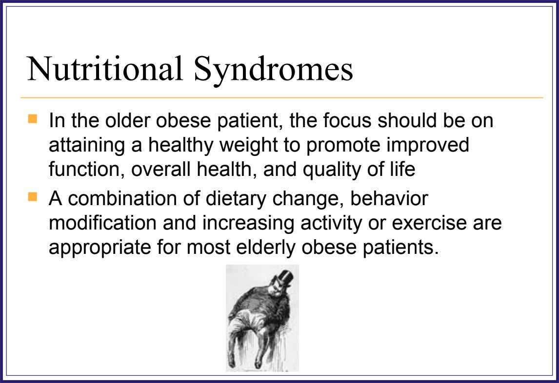 Nutritional Syndromes  In the older obese patient, the focus should be on attaining a healthy