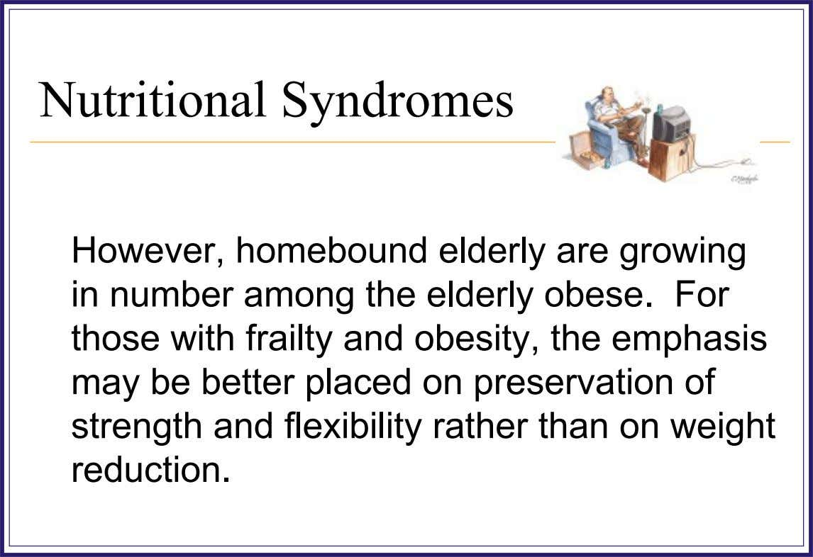 Nutritional Syndromes However, homebound elderly are growing in number among the elderly obese. For those with