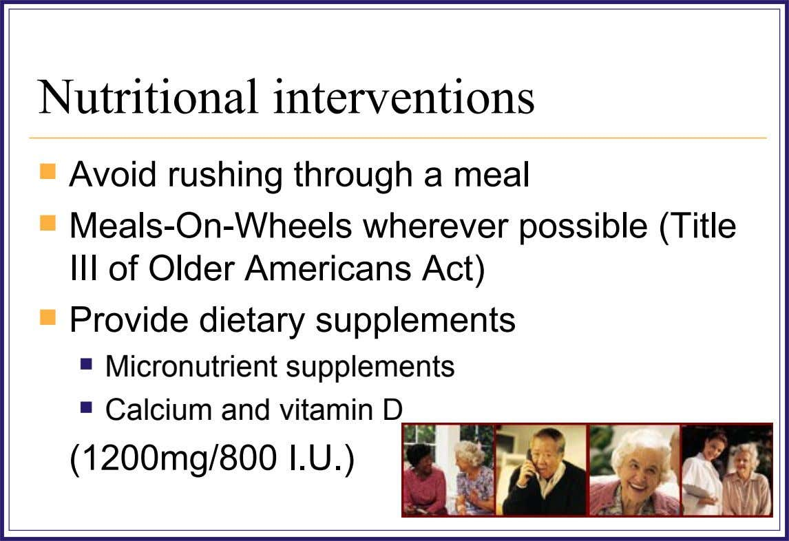 Nutritional interventions  Avoid rushing through a meal  Meals-On-Wheels wherever possible (Title III of Older