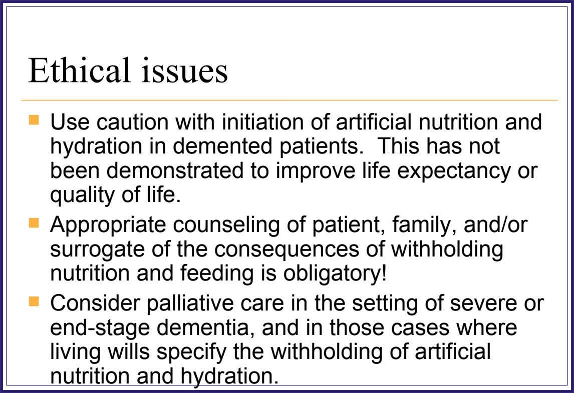 Ethical issues  Use caution with initiation of artificial nutrition and hydration in demented patients. This