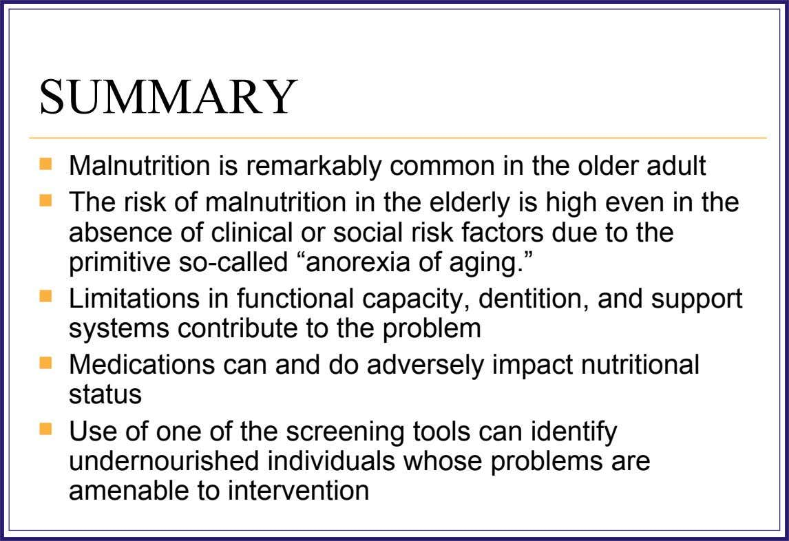 SUMMARY  Malnutrition is remarkably common in the older adult  The risk of malnutrition in