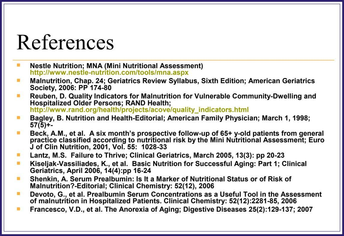 References  Nestle Nutrition; MNA (Mini Nutritional Assessment) http://www.nestle-nutrition.com/tools/mna.aspx  Malnutrition, Chap. 24; Geriatrics Review Syllabus,