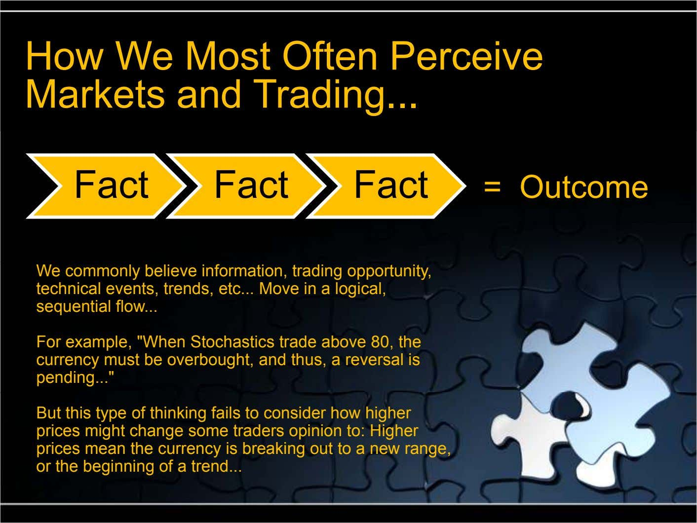 How We Most Often Perceive Markets and Trading ... Fact Fact Fact = Outcome We commonly