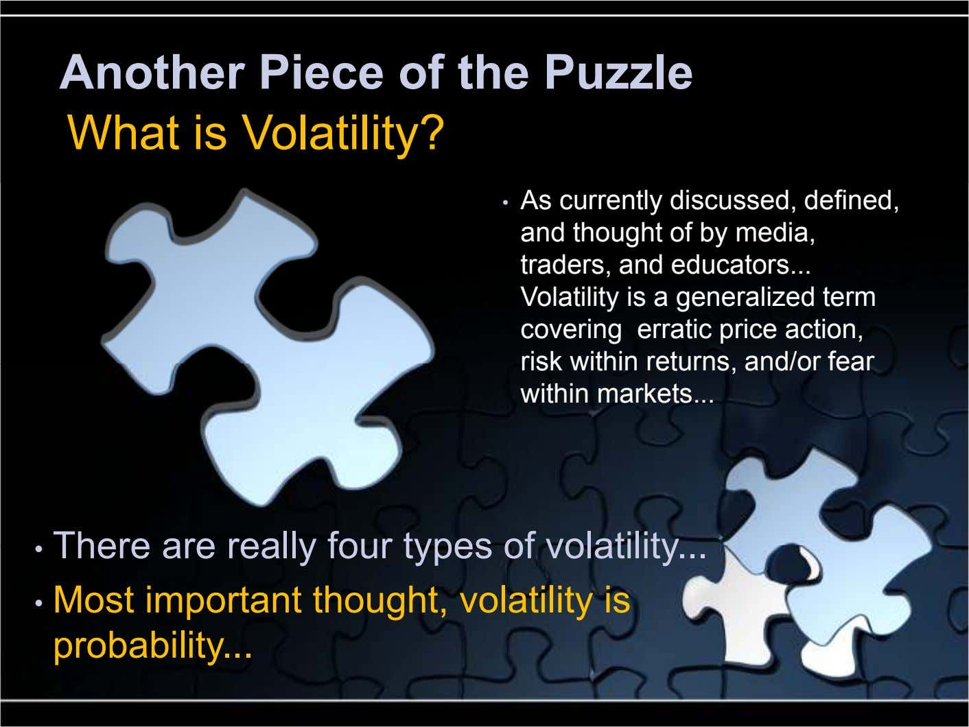Another Piece of the Puzzle What is Volatility? • As currently discussed, defined, and thought of