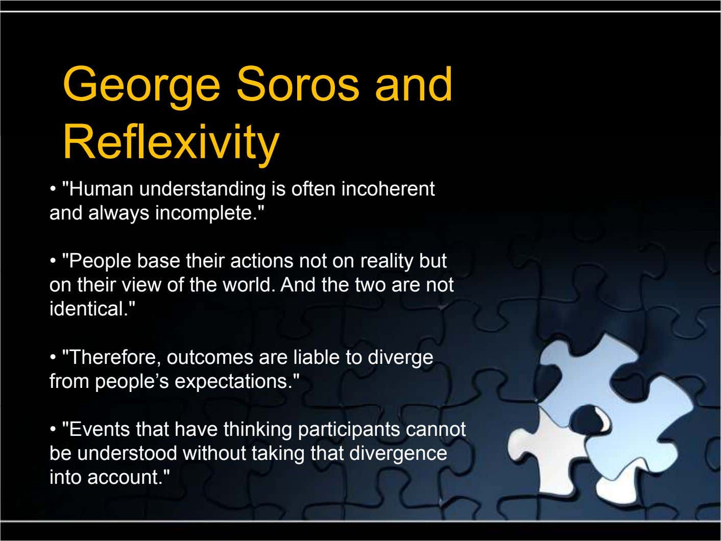 "George Soros and Reflexivity • ""Human understanding is often incoherent and always incomplete."" • ""People base"