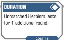 DURATION Unmatched Heroism lasts for 1 additional round. COST 15