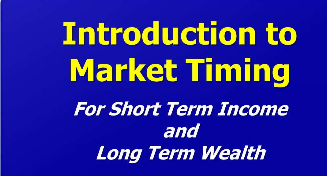 Introduction to Market Timing For Short Term Income and Long Term Wealth