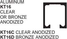 ALUMINUM KT16 CLEAR OR BRONZE ANODIZED KT16C CLEAR ANODIZED KT16D BRONZE ANODIZED