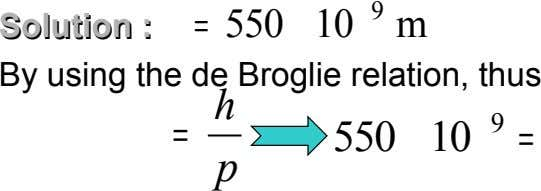 9 Solution Solution :: = 550 10 m By using the de Broglie relation, thus h