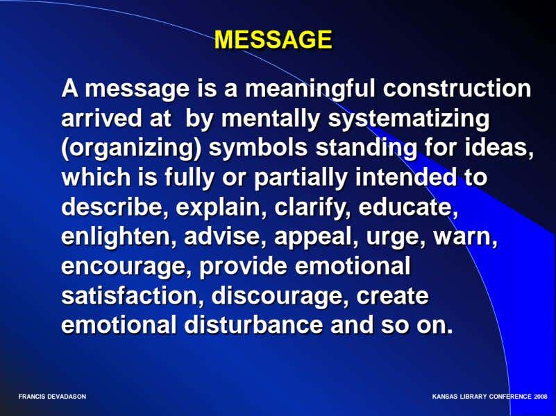 MESSAGE A message is a meaningful construction arrived at by mentally systematizing (organizing) symbols standing
