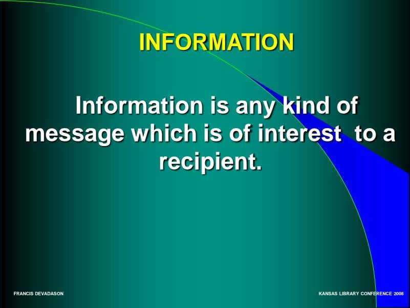 INFORMATION Information is any kind of message which is of interest to a recipient. FRANCIS