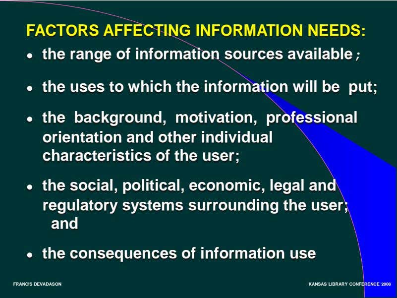 FACTORS AFFECTING INFORMATION NEEDS: ● the range of information sources available; ● the uses to