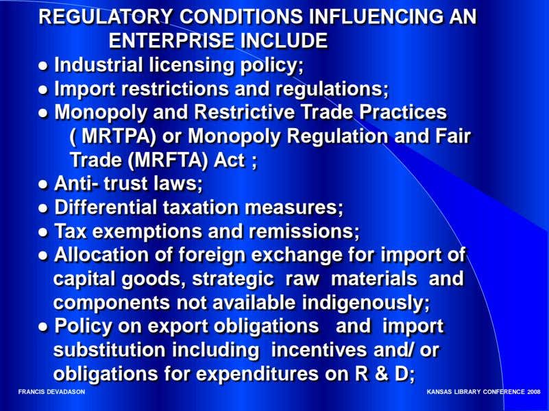 REGULATORY CONDITIONS INFLUENCING AN ENTERPRISE INCLUDE ● Industrial licensing policy; ● Import restrictions and