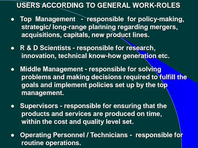 USERS ACCORDING TO GENERAL WORK-ROLES ● Top Management - responsible for policy-making, strategic/ long-range