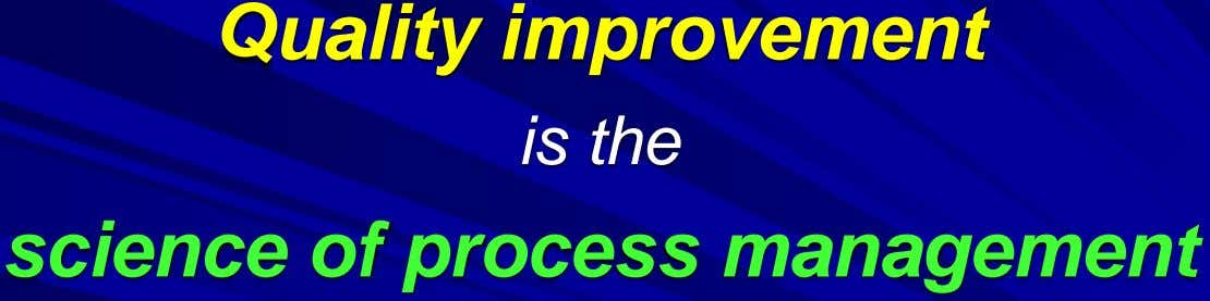 Quality improvement is the science of process management