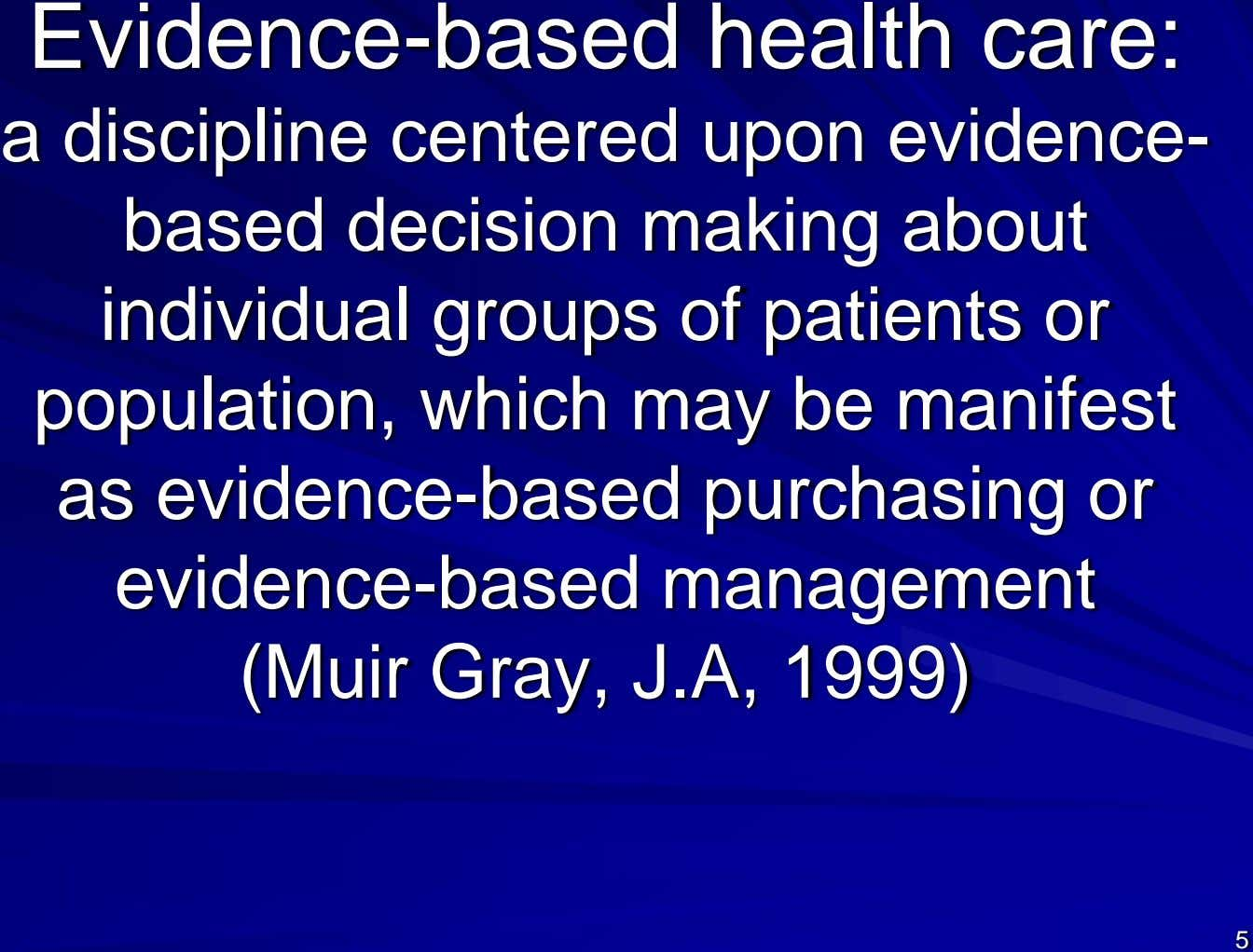 Evidence-based health care: a discipline centered upon evidence- based decision making about individual groups of