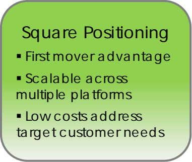 Square Positioning  First mover advantage  Scalable across multiple platforms  Low costs address