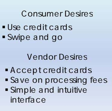 Consumer Desires  Use credit cards  Swipe and go Vendor Desires  Accept credit