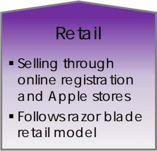 Retail  Selling through online registration and Apple stores  Follows razor blade retail model