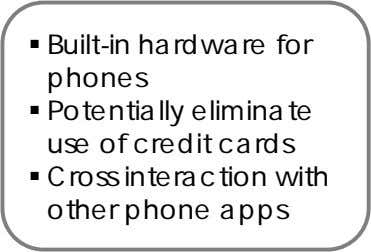  Built-in hardware for phones  Potentially eliminate use of credit cards  Cross interaction