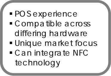  POS experience  Compatible across differing hardware  Unique market focus  Can integrate
