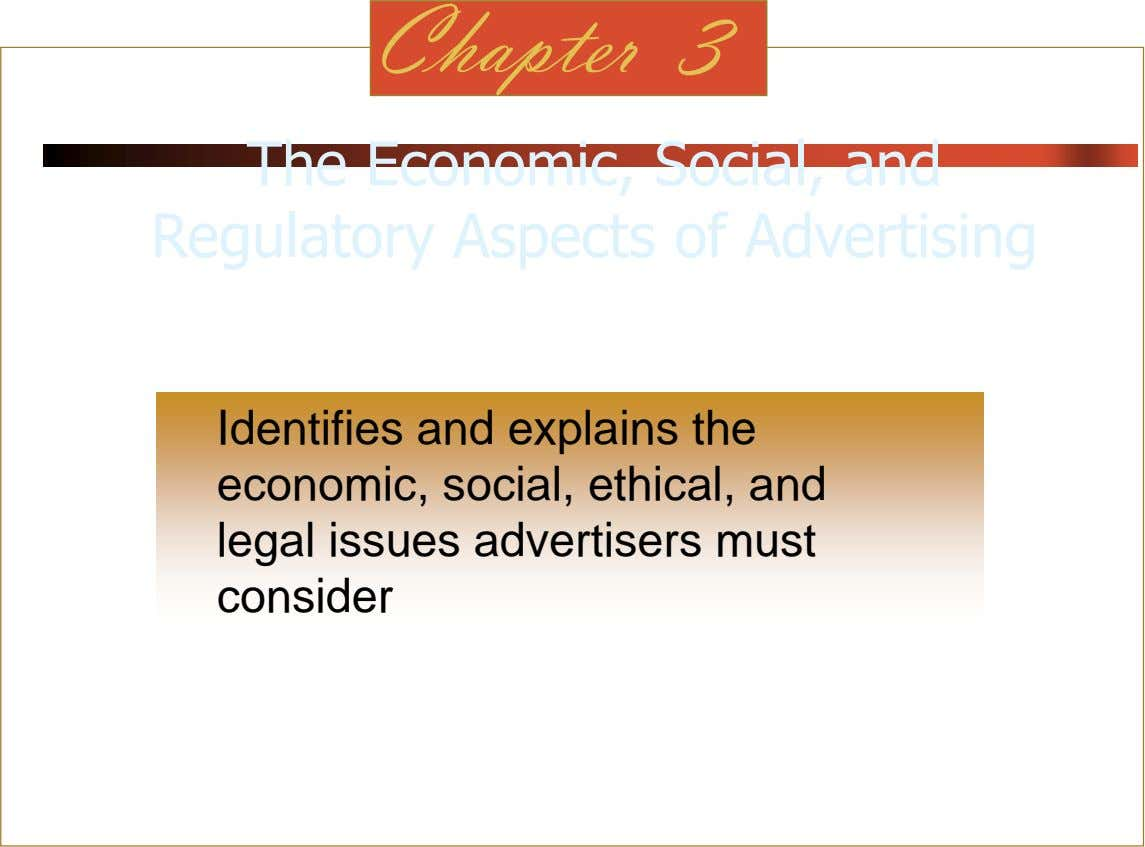 Chapter 3 The Economic, Social, and Regulatory Aspects of Advertising Identifies and explains the economic, social,