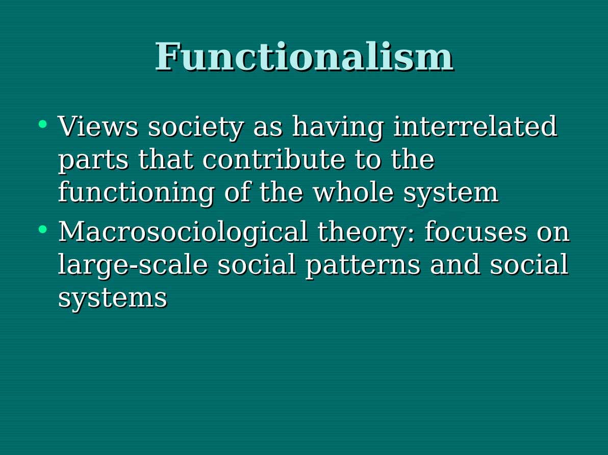 Functionalism Functionalism • Views Views society society asas having having interrelated interrelated parts parts that that