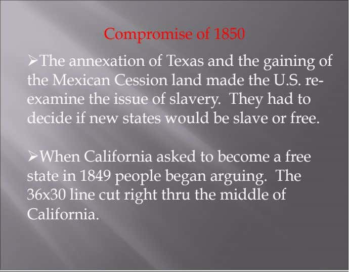 Compromise of 1850 Ø The annexation of Texas and the gaining of the Mexican Cession land