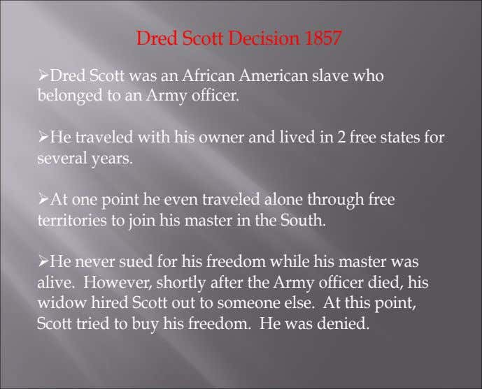 Dred Scott Decision 1857 Ø Dred Scott was an African American slave who belonged to an