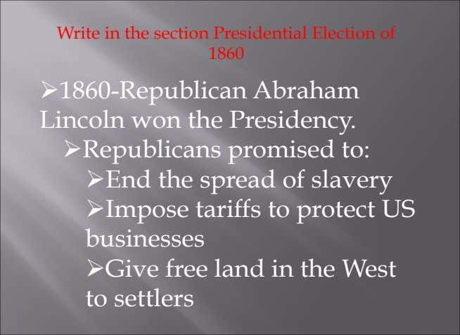 Write in the section Presidential Election of 1860 Ø  1860-Republican Abraham Lincoln won the Presidency.