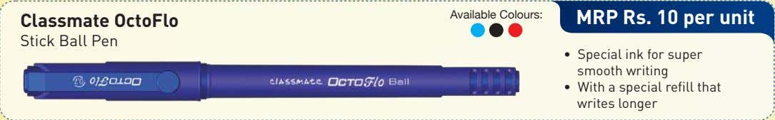 Available Colours: Classmate OctoFlo MRP Rs. 10 per unit Stick Ball Pen • Special ink