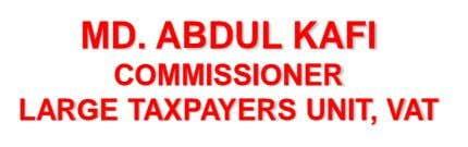 MD. ABDUL KAFI COMMISSIONER LARGE TAXPAYERS UNIT, VAT