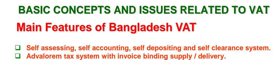 BASIC CONCEPTS AND ISSUES RELATED TO VAT Main Features of Bangladesh VAT  Self assessing, self