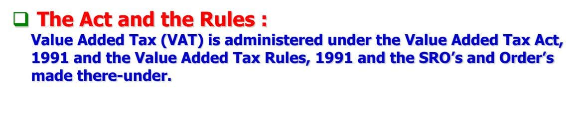  The Act and the Rules : Value Added Tax (VAT) is administered under the Value