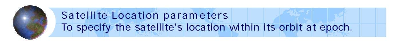 Satellite Location parameters To specify the satellite's location within its orbit at epoch.