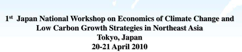 1 st Japan National Workshop on Economics of Climate Change and Low Carbon Growth Strategies