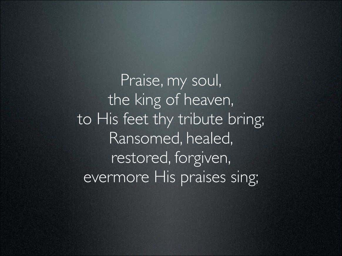 Praise, my soul, the king of heaven, to His feet thy tribute bring; Ransomed, healed,