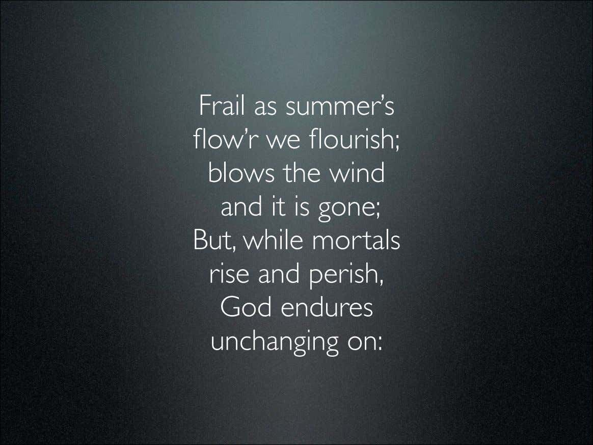 Frail as summer's flow'r we flourish; blows the wind and it is gone; But, while